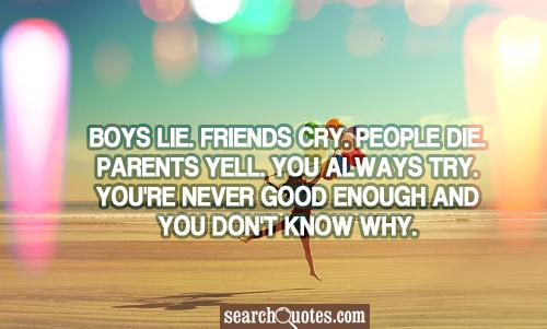 Love hurts. Boys lie. Friends Cry. People Die. Parents yell. You always try. You're never good enough and you don't know why.