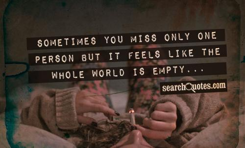 Sometimes you miss only one person but it feels like the whole world is empty...