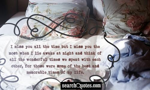 I miss you all the time but I miss you the most when I lie awake at night and think of all the wonderful times we spent with each other, for those were some of the best and memorable times of my life.