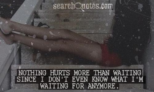 Nothing hurts more then waiting since I don't even know what I'm waiting for anymore.
