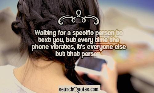 Waiting for a specific person to text you, but every time the phone vibrates, it's everyone else but that person.