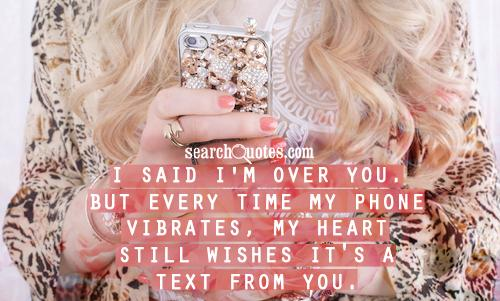 I said I'm over you. But every time my phone vibrates, my heart still wishes it's a text from you.