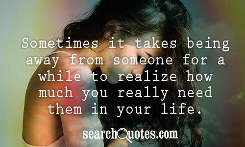 Sometimes it takes being away from someone for a while to realize how much you really need them in your life.