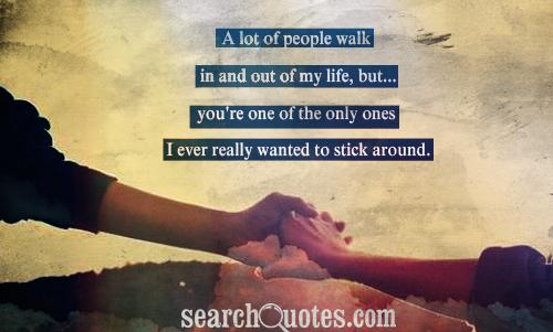 A lot of people walk in and out of my life, but... you're one of the only ones I ever really wanted to stick around.