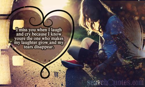 I miss you when I laugh and cry because I know youre the one who makes my laughter grow and my tears disappear.
