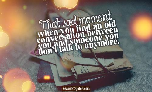 That sad moment when you find an old conversation between you and someone you don't talk to anymore.