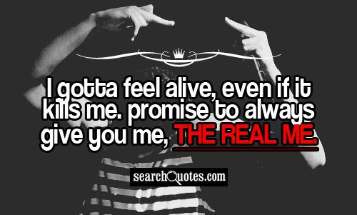 I gotta feel alive, even if it kills me. Promise to always give you me, the real me.