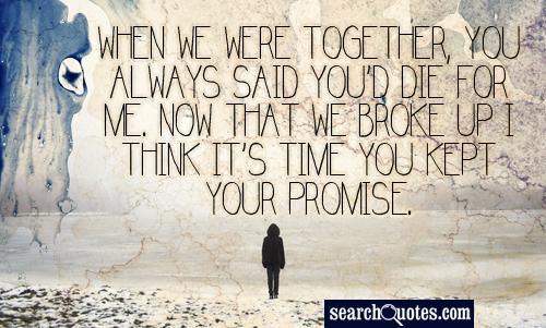 When we were together, you always said you'd die for me. Now that we broke up I think it's time you kept your promise.