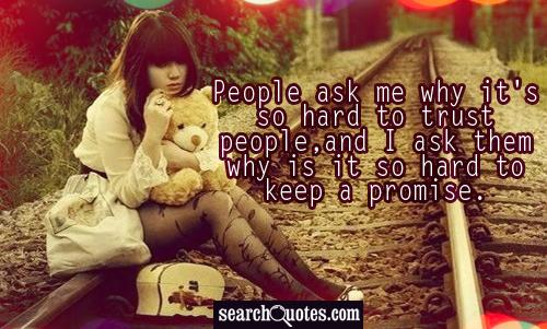 People ask me why it's so hard to trust people,and I ask them why is it so hard to keep a promise.