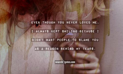 Even though you never loved me, I always kept smiling because I didn't want people to blame you as a reason behind my tears.