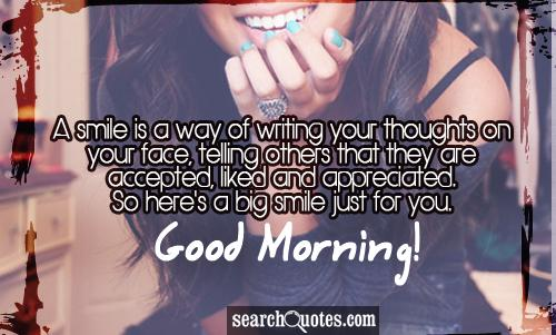 A smile is a way of writing your thoughts on your face, telling others that they are accepted, liked and appreciated. So here's a big smile just for you. Good Morning!