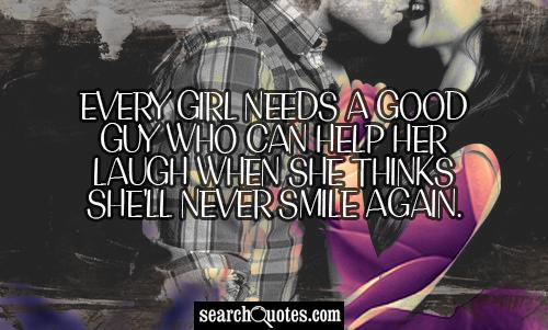 Every girl needs a good guy who can help her laugh when she thinks she'll never smile again.