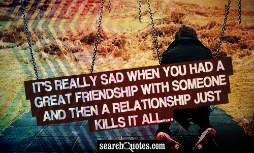 It's really sad when you had a great friendship with someone and then a relationship just kills it all....