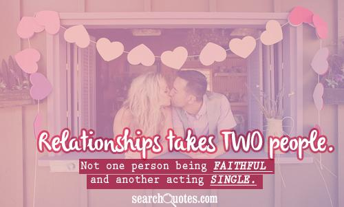 Relationships takes TWO people. Not one person being faithful and another acting single.