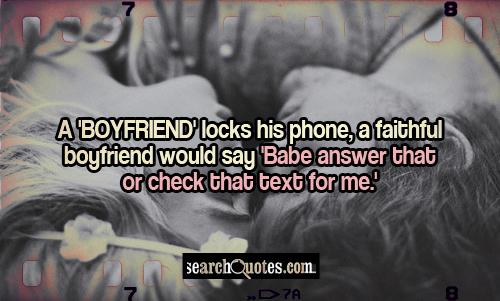 A 'boyfriend' locks his phone, a faithful boyfriend would say 'Babe answer that or check that text for me.'
