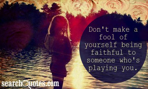 Don't make a fool of yourself being faithful to someone who's playing you.