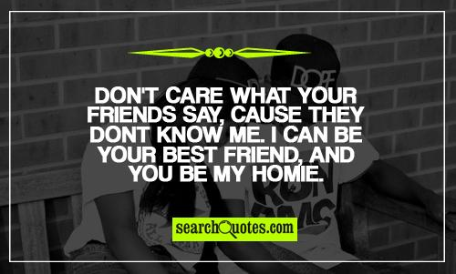 Don't care what your friends say, cause they dont know me. I can be your best friend, and you be my homie.