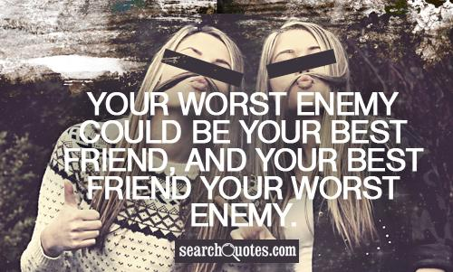 Your worst enemy could be your best friend, and your best friend your worst enemy.