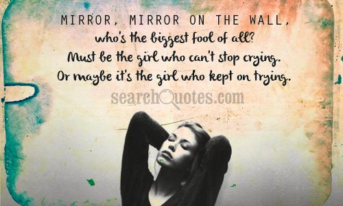 Mirror, mirror on the wall, who's the biggest fool of all? Must be the girl who can't stop crying. Or maybe it's the girl who kept on trying.