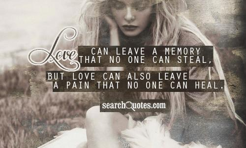 Love can leave a memory that no one can steal, but love can also leave a pain that no one can heal.