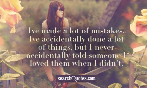 Ive made a lot of mistakes. Ive accidentally done a lot of things, but I never accidentally told someone I loved them when I didn't.