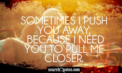 Sometimes I push you away, because I need you to pull me closer.