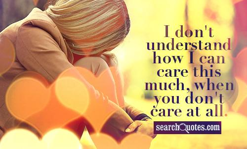 I don't understand how I can care this much, when you don't care at all.