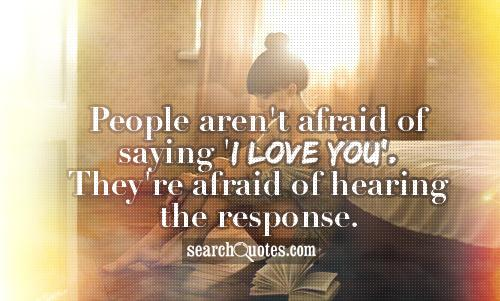 People aren't afraid of saying 'I love you'. They're afraid of hearing the response.