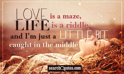 Love is a maze, life is a riddle, and I'm just a little bit caught in the middle.