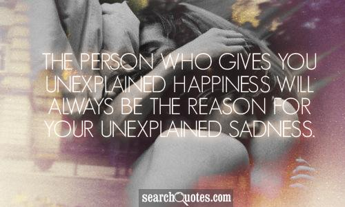 The person who gives you unexplained happiness will always be the reason for your unexplained sadness.