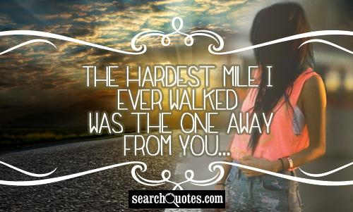 The hardest mile I ever walked was the one away from you...