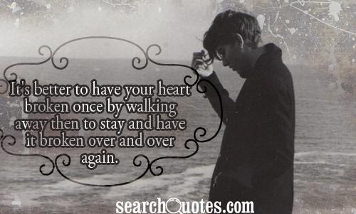 It's better to have your heart broken once by walking away then to stay and have it broken over and over again.