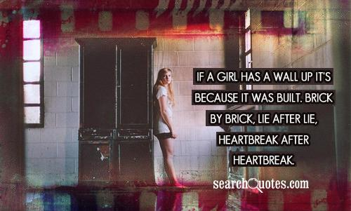 If a girl has a wall up it's because it was built. Brick by brick, lie after lie, heartbreak after heartbreak.