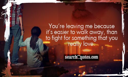You're leaving me because it's easier to walk away, than to fight for something that you really love.