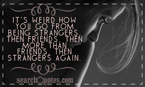 It's weird how you go from being strangers, then friends, then more than friends, then strangers again.