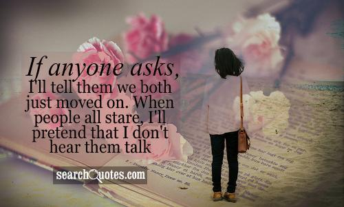 If anyone asks, I'll tell them we both just moved on. When people all stare, I'll pretend that I don't hear them talk