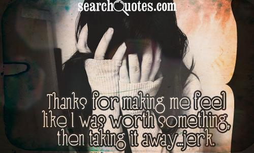 Thanks for making me feel like I was worth something, then taking it away...jerk.