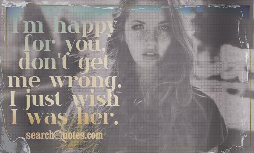 I'm happy for you, don't get me wrong. I just wish I was her.