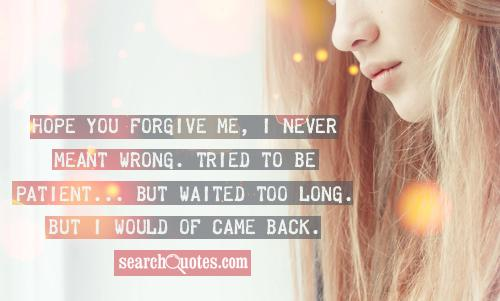 Hope you forgive me, I never meant wrong. Tried to be patient... but waited too long. But I would of came back.