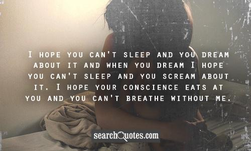 I hope you can't sleep and you dream about it and when you dream I hope you can't sleep and you scream about it. I hope your conscience eats at you and you can't breathe without me.