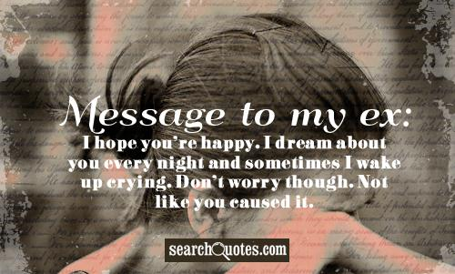 Message to my ex: I hope your happy. I dream about you every night and sometimes I wake up crying. Don't worry though. Not like you caused it.