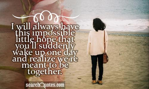 I will always have this impossible little hope that you'll suddenly wake up one day and realize we're meant to be together.
