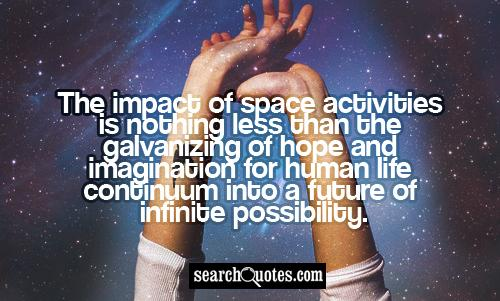 The impact of space activities is nothing less than the galvanizing of hope and imagination for human life continuum into a future of infinite possibility.