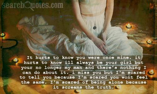 It hurts to know you were once mine. it hurts to know ill always be your girl but your no longer my man and there's nothing I can do about it. I miss you but I'm scared to tell you because I'm scared you wont feel the same. I'm scared of being alone because it screams the truth.