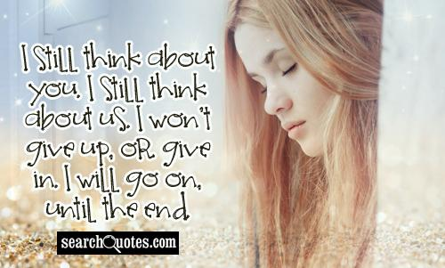 I still think about you. I still think about us. I won't give up, or give in. I will go on, until the end.