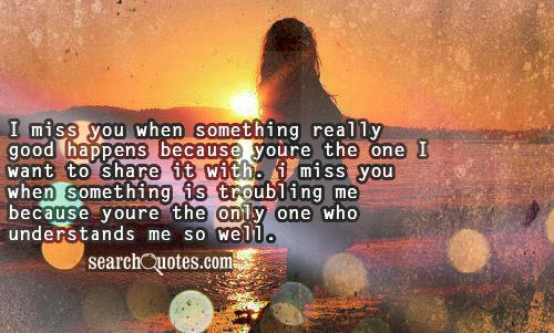 I miss you when something really good happens because youre the one I want to share it with. I miss you when something is troubling me because youre the only one who understands me so well.