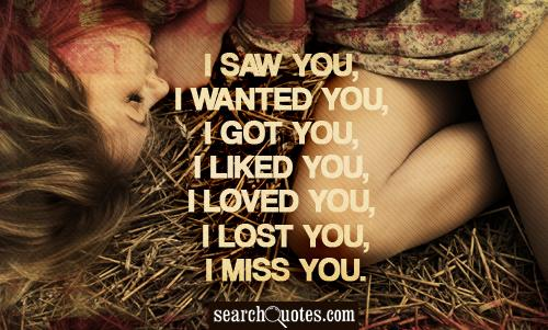 I saw you, I wanted you, I got you, I liked you, I loved you, I lost you, I miss you.