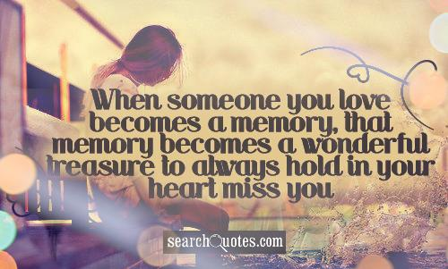When someone you love becomes a memory, that memory becomes a wonderful treasure to always hold in your heart miss you forever & always.