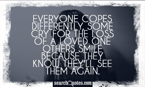 Everyone copes differently, some cry for the loss of a loved one others smile because they know they'll see them again.