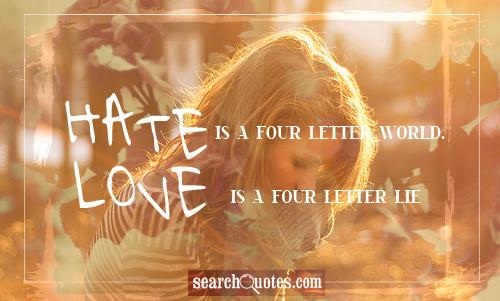 Hate is a four letter world. Love is a four letter lie.